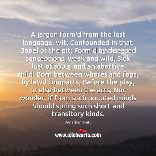 A jargon form'd from the lost language, wit, Confounded in that Babel Image