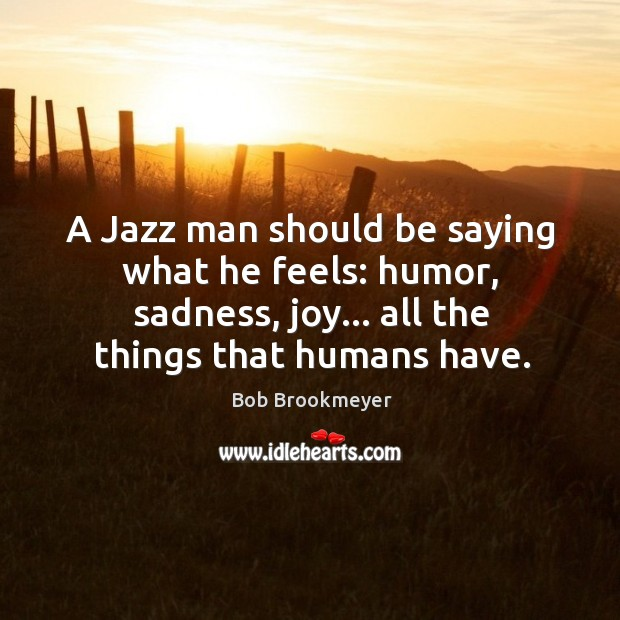Image, A Jazz man should be saying what he feels: humor, sadness, joy…