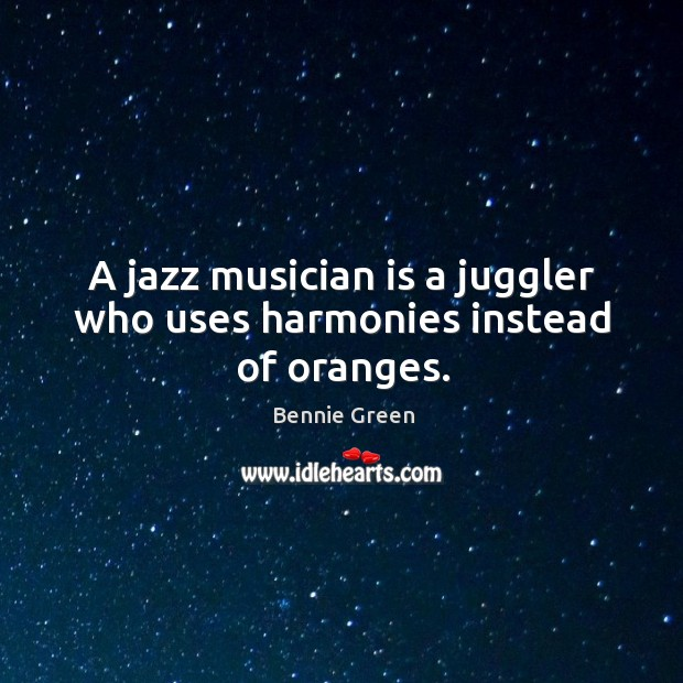 A jazz musician is a juggler who uses harmonies instead of oranges. Image