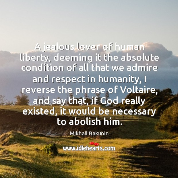 Image, A jealous lover of human liberty, deeming it the absolute condition of all that we admire