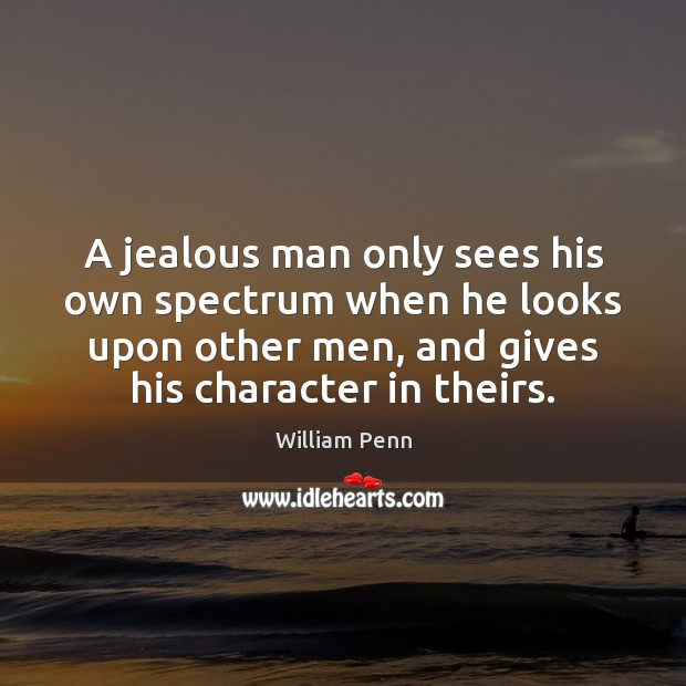 A jealous man only sees his own spectrum when he looks upon William Penn Picture Quote