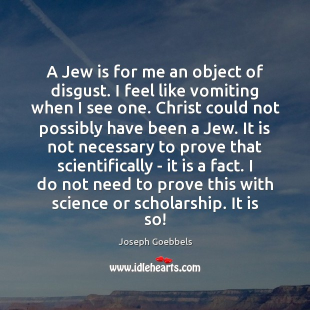 A Jew is for me an object of disgust. I feel like Joseph Goebbels Picture Quote