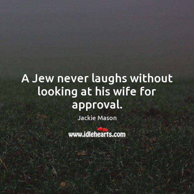 A Jew never laughs without looking at his wife for approval. Image