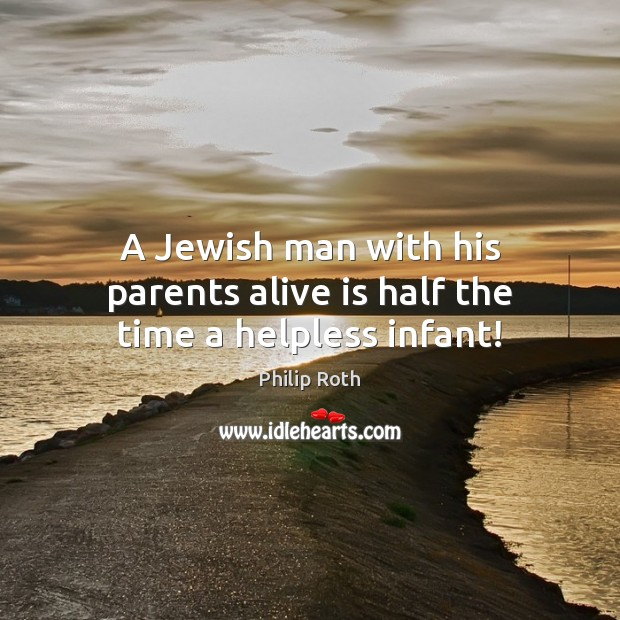 A Jewish man with his parents alive is half the time a helpless infant! Philip Roth Picture Quote
