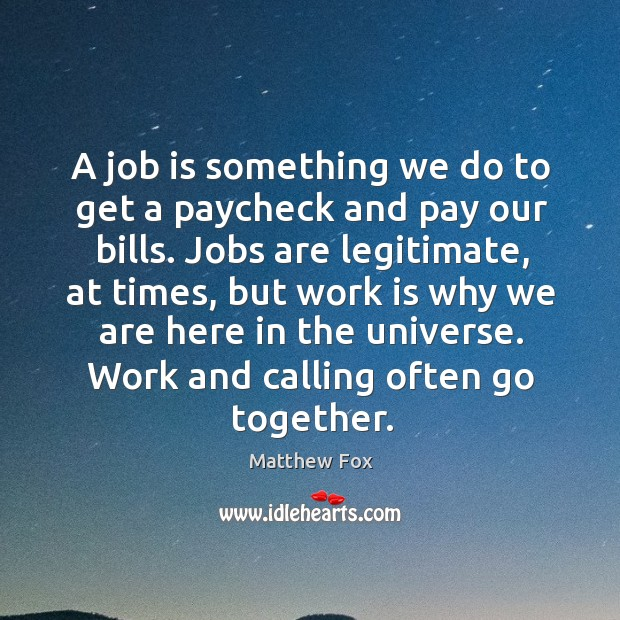 A job is something we do to get a paycheck and pay our bills. Matthew Fox Picture Quote