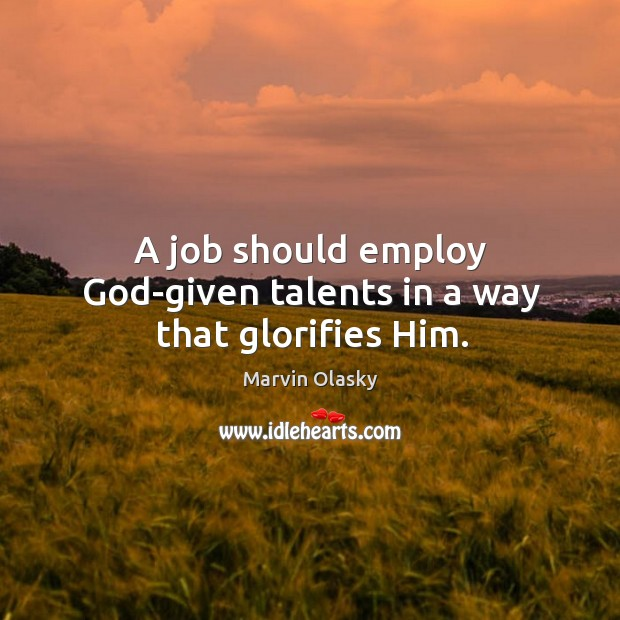 A job should employ God-given talents in a way that glorifies him. Marvin Olasky Picture Quote
