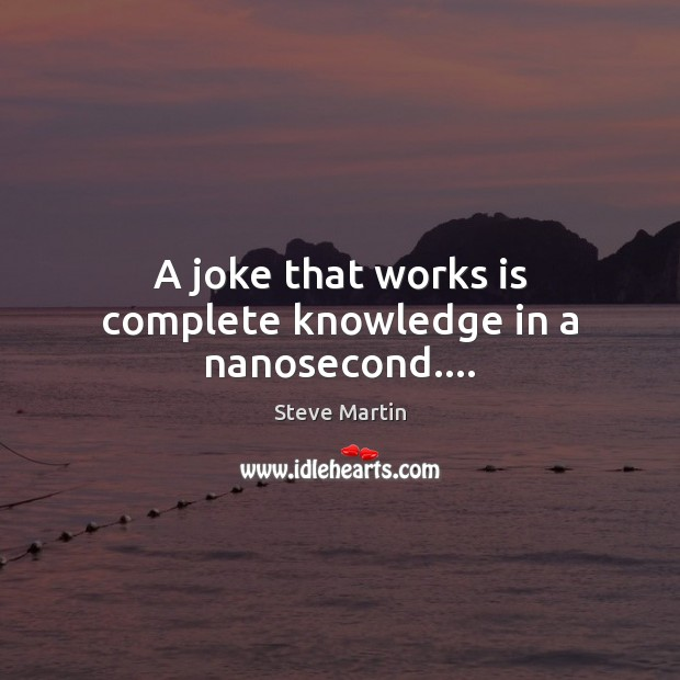 A joke that works is complete knowledge in a nanosecond…. Steve Martin Picture Quote