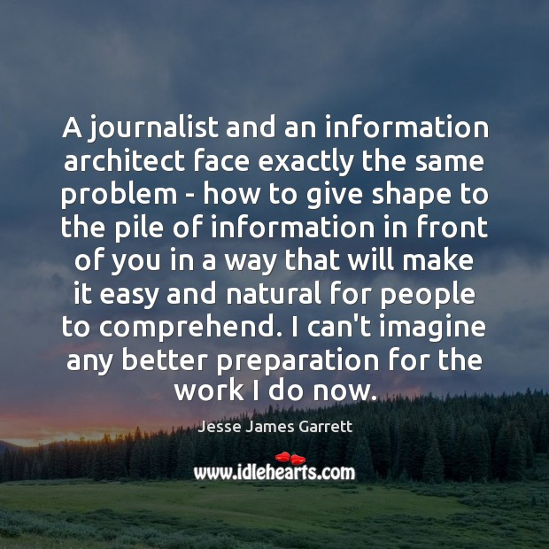 A journalist and an information architect face exactly the same problem – Jesse James Garrett Picture Quote