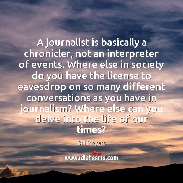 A journalist is basically a chronicler, not an interpreter of events. Where Bill Moyers Picture Quote