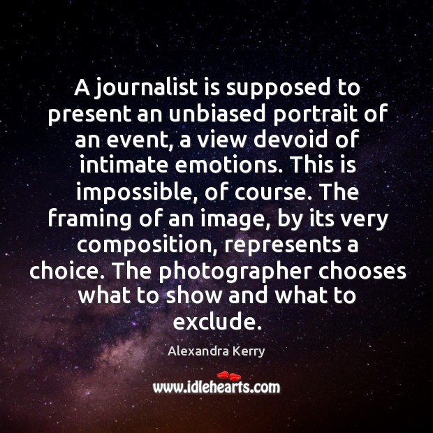 Image, A journalist is supposed to present an unbiased portrait of an event, a view devoid of
