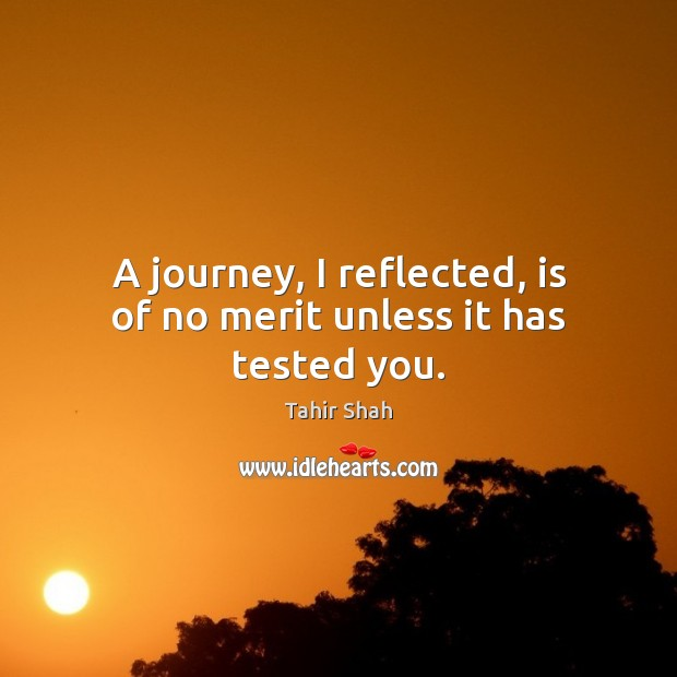 A journey, I reflected, is of no merit unless it has tested you. Image