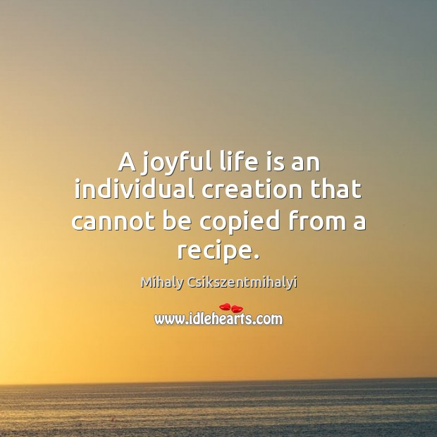 Image, A joyful life is an individual creation that cannot be copied from a recipe.