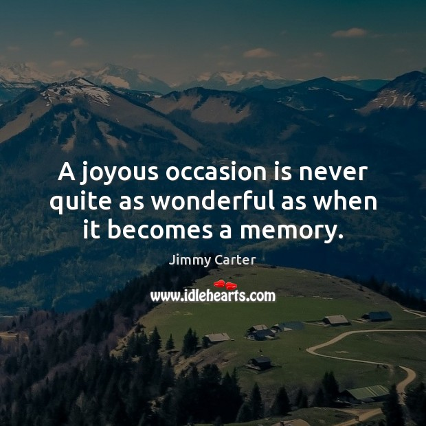 A joyous occasion is never quite as wonderful as when it becomes a memory. Jimmy Carter Picture Quote