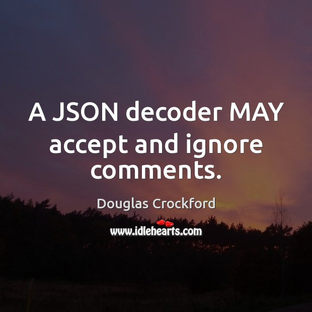 A JSON decoder MAY accept and ignore comments. Douglas Crockford Picture Quote