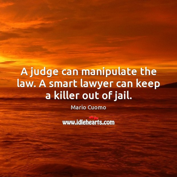 A judge can manipulate the law. A smart lawyer can keep a killer out of jail. Image