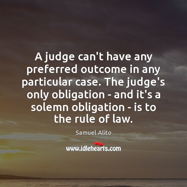 A judge can't have any preferred outcome in any particular case. The Image