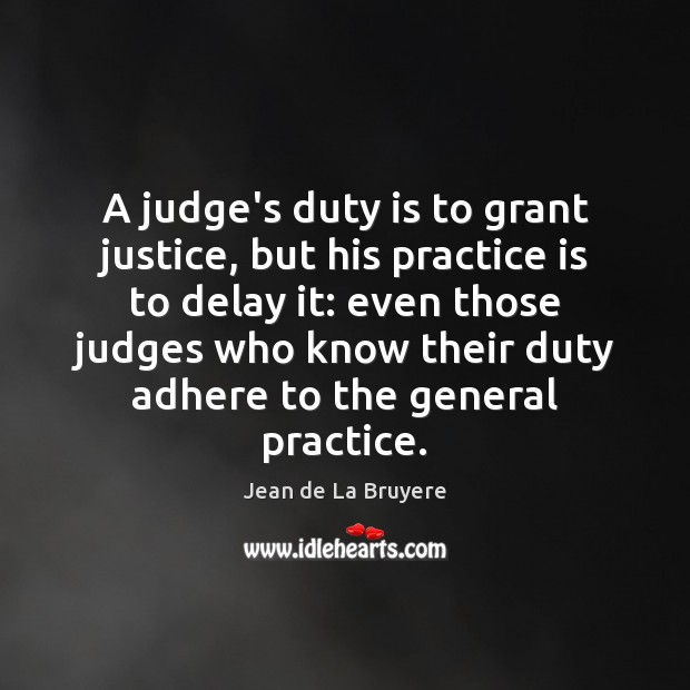 A judge's duty is to grant justice, but his practice is to Jean de La Bruyere Picture Quote