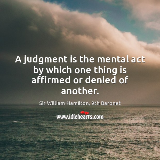 A judgment is the mental act by which one thing is affirmed or denied of another. Image