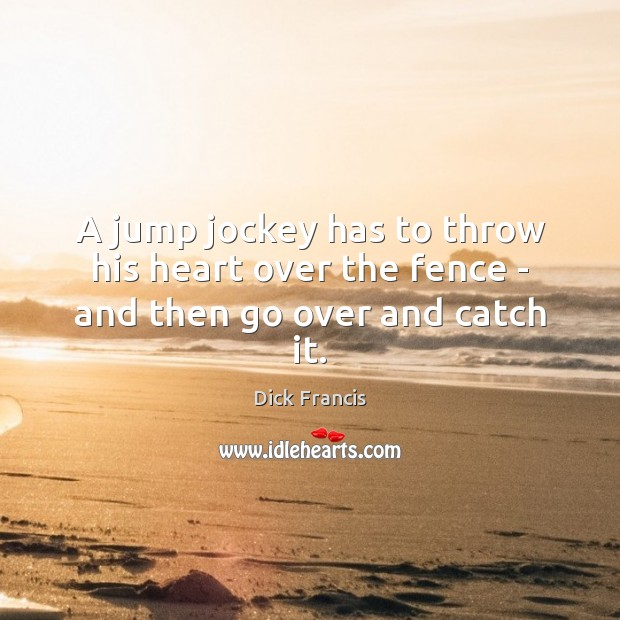A jump jockey has to throw his heart over the fence – and then go over and catch it. Image