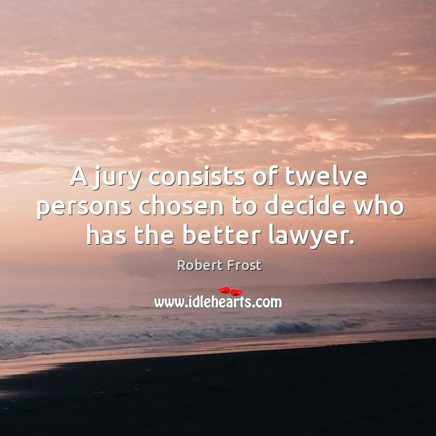 A jury consists of twelve persons chosen to decide who has the better lawyer. Image