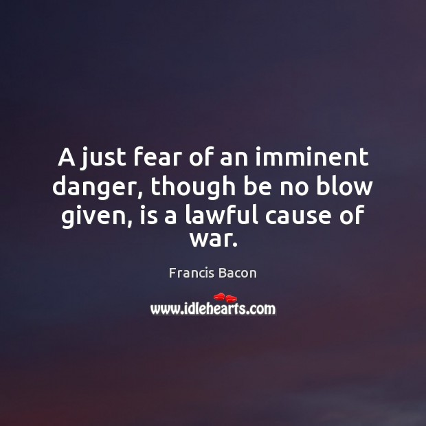 A just fear of an imminent danger, though be no blow given, is a lawful cause of war. Image