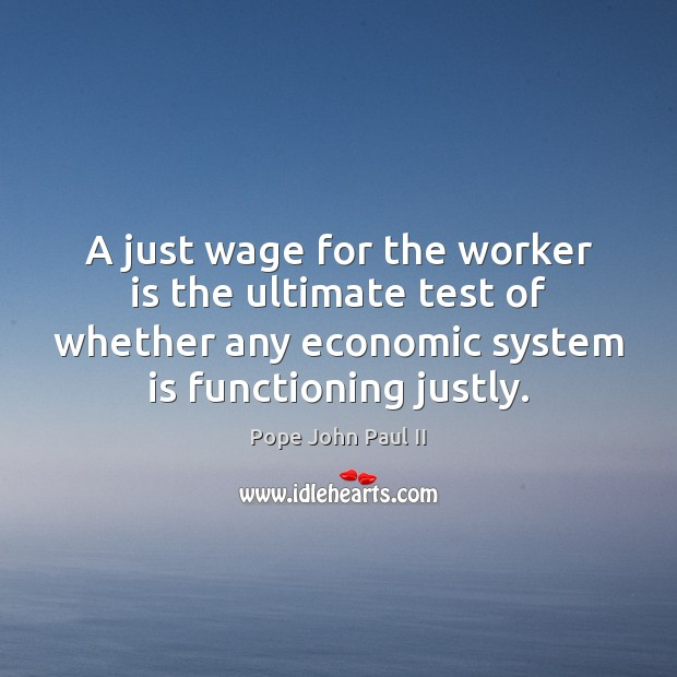A just wage for the worker is the ultimate test of whether Pope John Paul II Picture Quote