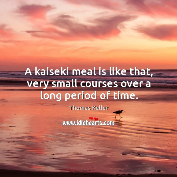A kaiseki meal is like that, very small courses over a long period of time. Thomas Keller Picture Quote