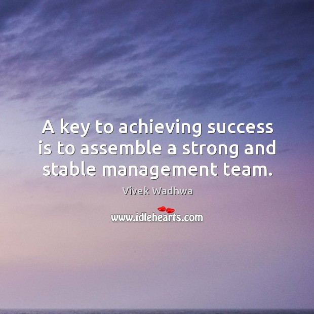 A key to achieving success is to assemble a strong and stable management team. Vivek Wadhwa Picture Quote
