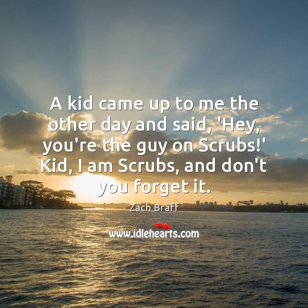 A kid came up to me the other day and said, 'Hey, Zach Braff Picture Quote