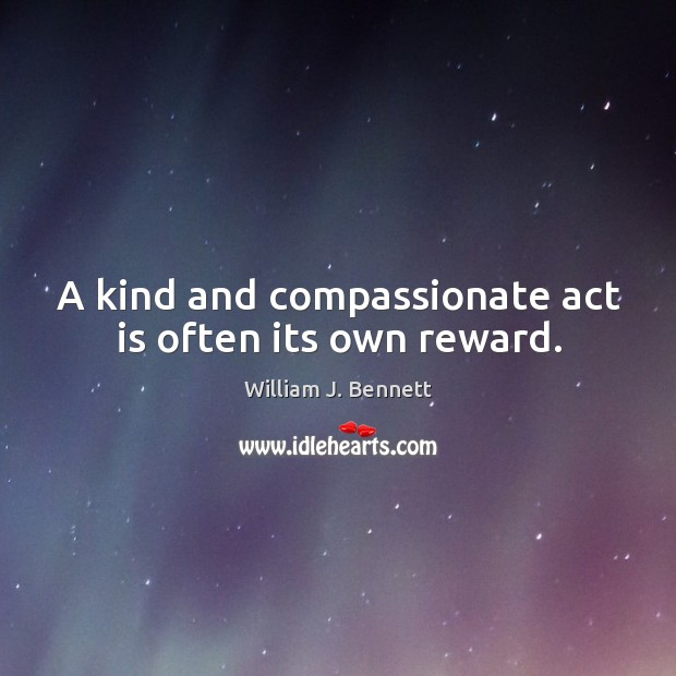 A kind and compassionate act is often its own reward. William J. Bennett Picture Quote