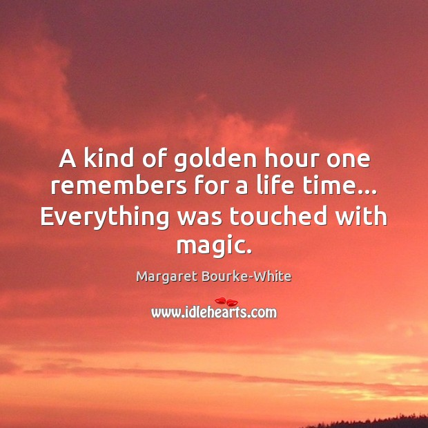 A kind of golden hour one remembers for a life time… Everything was touched with magic. Margaret Bourke-White Picture Quote