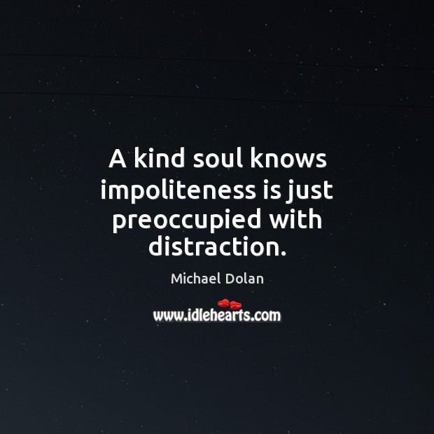 A kind soul knows impoliteness is just preoccupied with distraction. Image