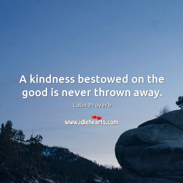 Image, A kindness bestowed on the good is never thrown away.