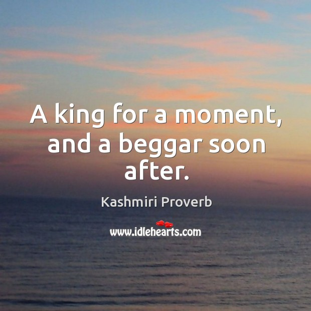 A king for a moment, and a beggar soon after. Kashmiri Proverbs Image