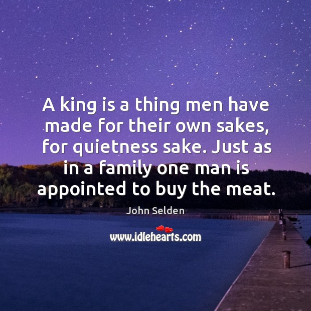 A king is a thing men have made for their own sakes, for quietness sake. Just as in a family Image