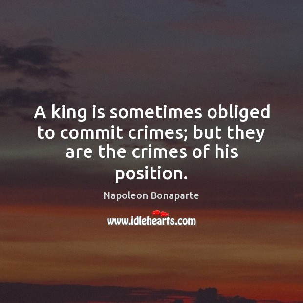 A king is sometimes obliged to commit crimes; but they are the crimes of his position. Napoleon Bonaparte Picture Quote