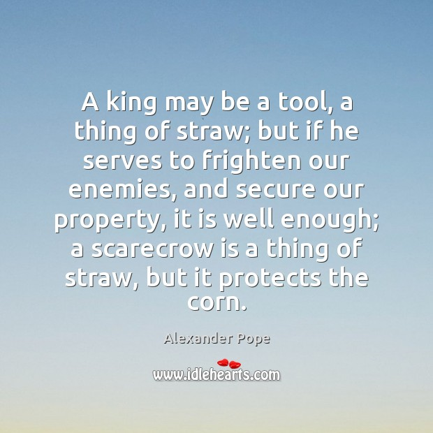 A king may be a tool, a thing of straw; but if Alexander Pope Picture Quote