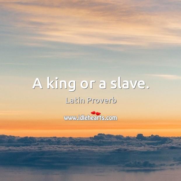 A king or a slave. Latin Proverbs Image