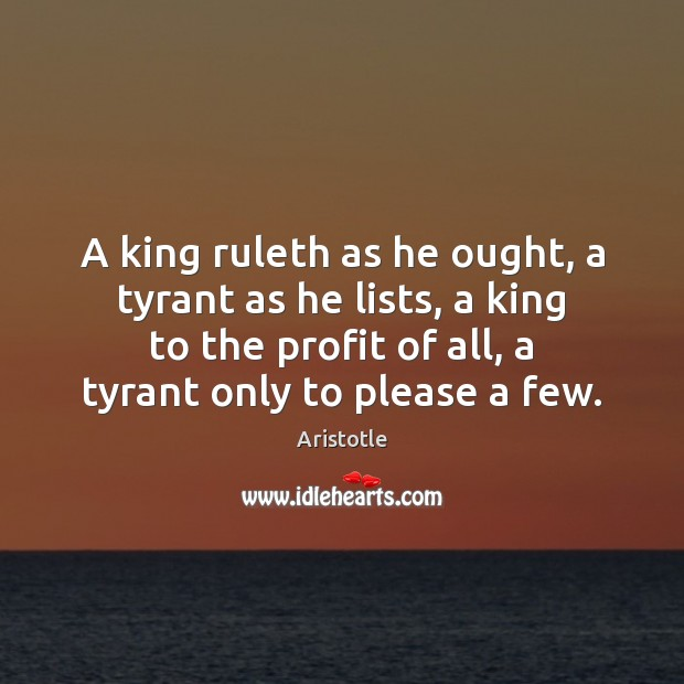 A king ruleth as he ought, a tyrant as he lists, a Aristotle Picture Quote