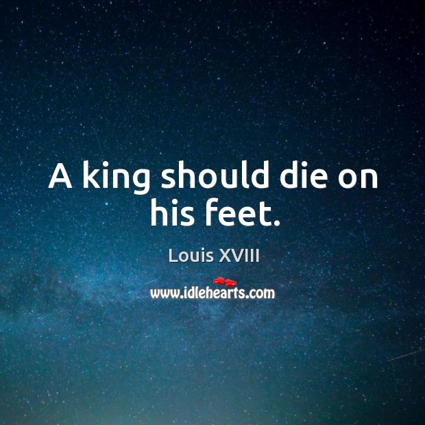 A king should die on his feet. Image