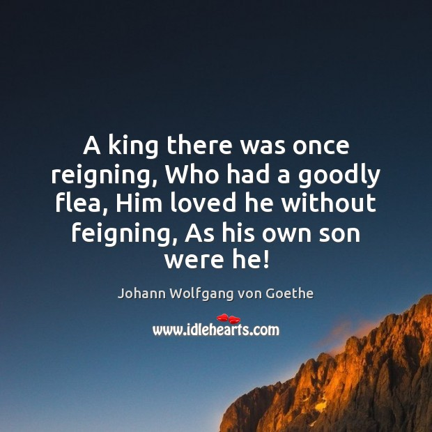 A king there was once reigning, Who had a goodly flea, Him Johann Wolfgang von Goethe Picture Quote