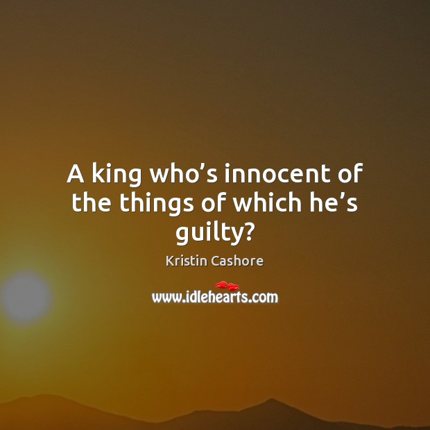 A king who's innocent of the things of which he's guilty? Kristin Cashore Picture Quote