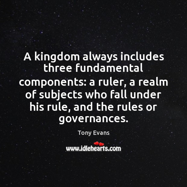 A kingdom always includes three fundamental components: a ruler, a realm of Tony Evans Picture Quote