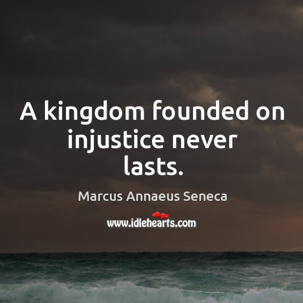 A kingdom founded on injustice never lasts. Marcus Annaeus Seneca Picture Quote