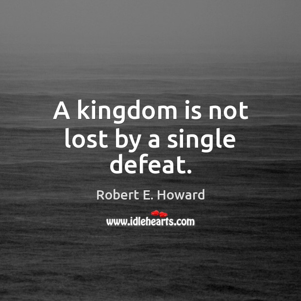 A kingdom is not lost by a single defeat. Robert E. Howard Picture Quote