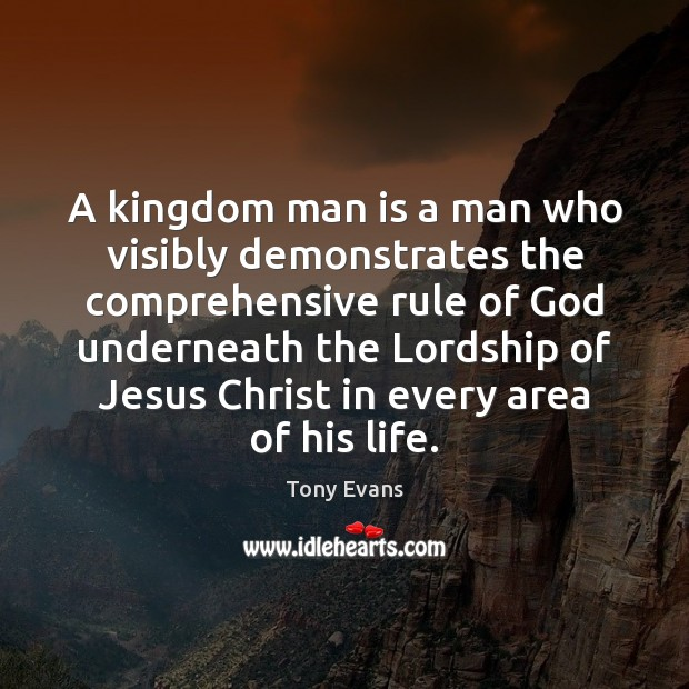 A kingdom man is a man who visibly demonstrates the comprehensive rule Tony Evans Picture Quote