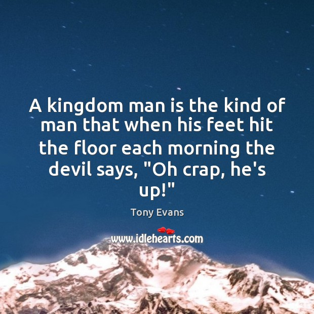 A kingdom man is the kind of man that when his feet Tony Evans Picture Quote