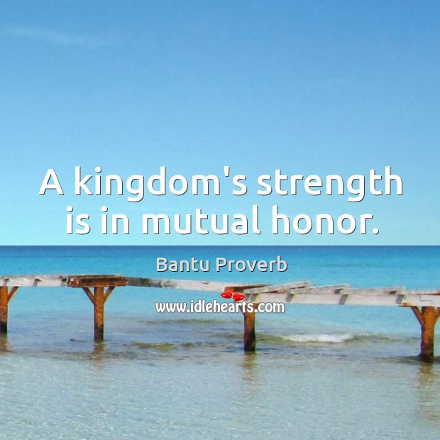 A kingdom's strength is in mutual honor. Bantu Proverbs Image