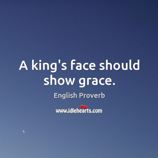 Image, A king's face should show grace.