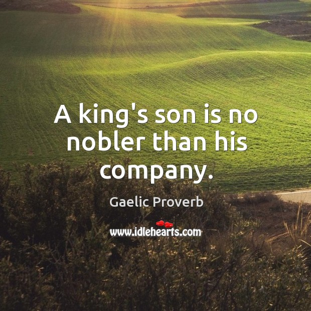 A king's son is no nobler than his company. Gaelic Proverbs Image